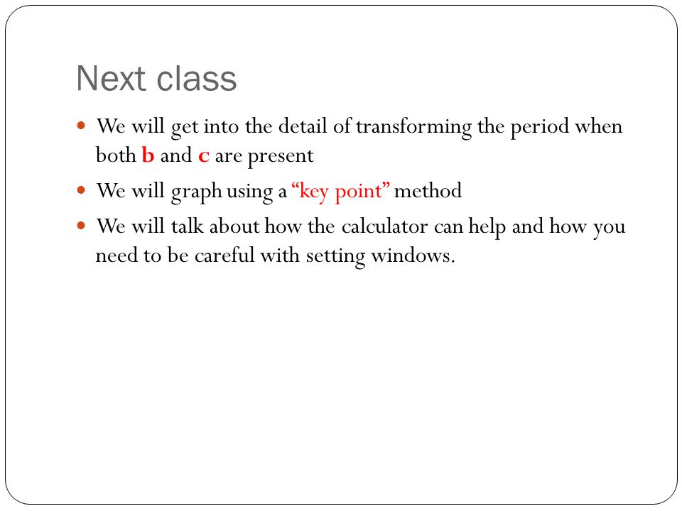 Next class We will get into the detail of transforming the period when both b and c are present We will graph using a key point method We will talk about how the calculator can help and how you need to be careful with setting windows.