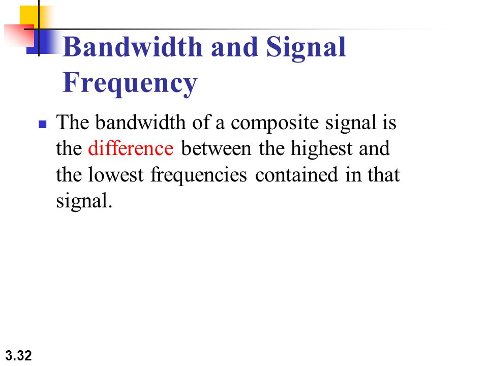 3.32 Bandwidth and Signal Frequency The bandwidth of a composite signal is the difference between the highest and the lowest frequencies contained in that signal.