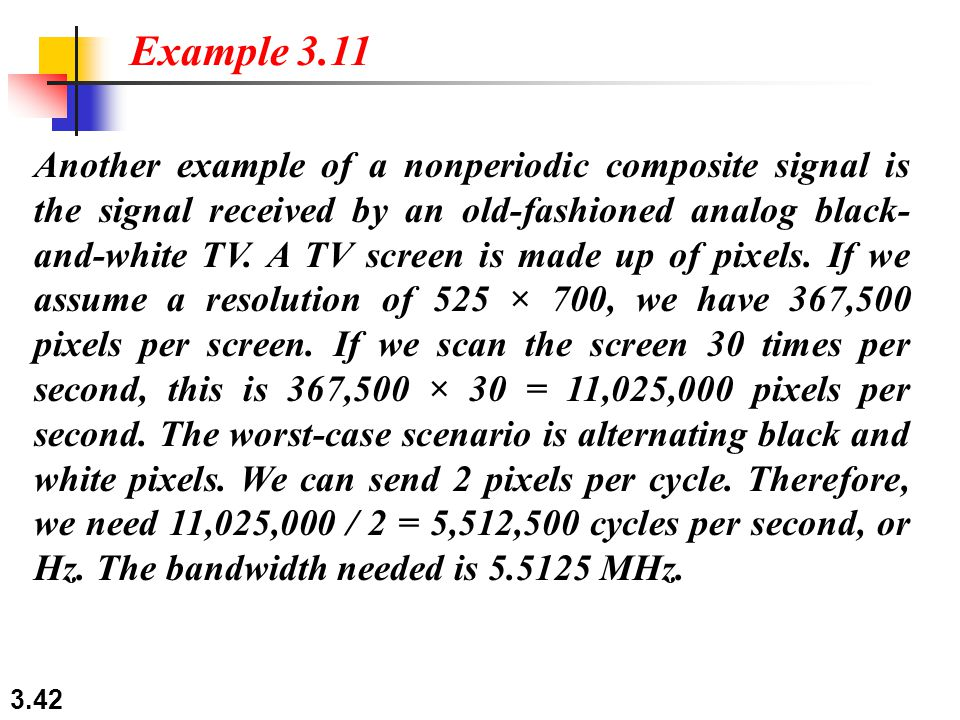 3.42 Another example of a nonperiodic composite signal is the signal received by an old-fashioned analog black- and-white TV.