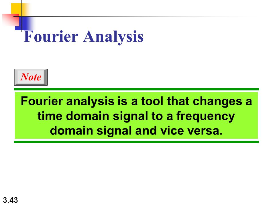 3.43 Fourier analysis is a tool that changes a time domain signal to a frequency domain signal and vice versa.