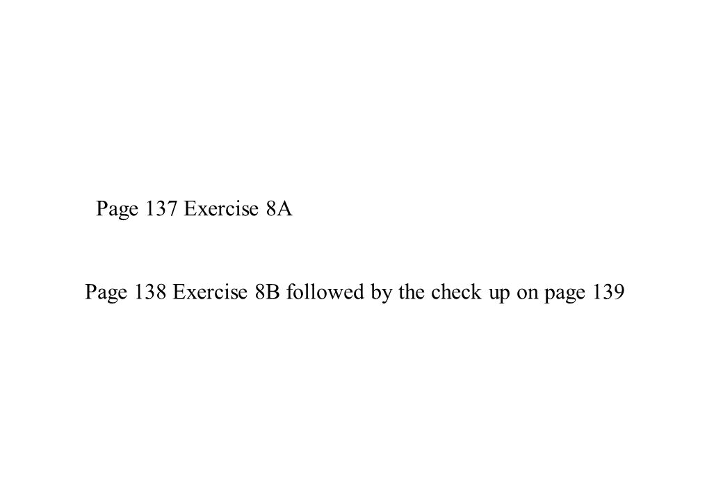 Page 137 Exercise 8A Page 138 Exercise 8B followed by the check up on page 139