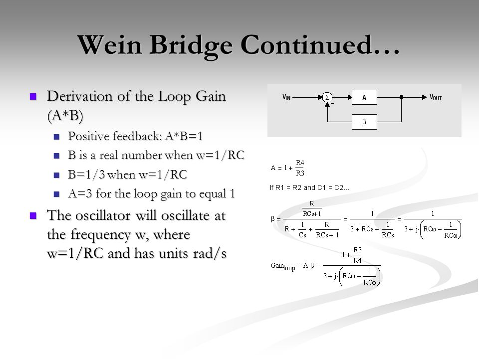 Wein Bridge Continued… Derivation of the Loop Gain (A*B) Derivation of the Loop Gain (A*B) Positive feedback: A*B=1 Positive feedback: A*B=1 B is a real number when w=1/RC B is a real number when w=1/RC B=1/3 when w=1/RC B=1/3 when w=1/RC A=3 for the loop gain to equal 1 A=3 for the loop gain to equal 1 The oscillator will oscillate at the frequency w, where w=1/RC and has units rad/s The oscillator will oscillate at the frequency w, where w=1/RC and has units rad/s