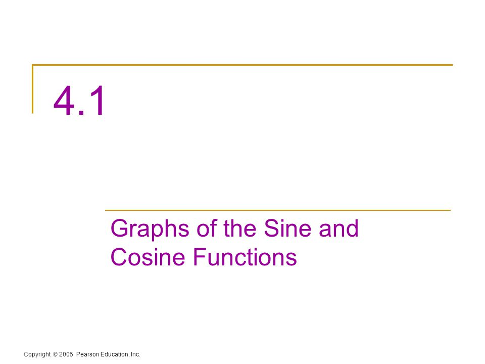 Copyright © 2005 Pearson Education, Inc. 4.1 Graphs of the Sine and Cosine Functions