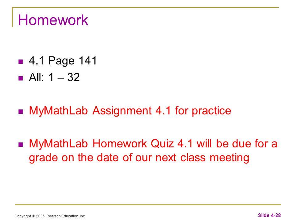Copyright © 2005 Pearson Education, Inc. Slide 4-28 Homework 4.1 Page 141 All: 1 – 32 MyMathLab Assignment 4.1 for practice MyMathLab Homework Quiz 4.