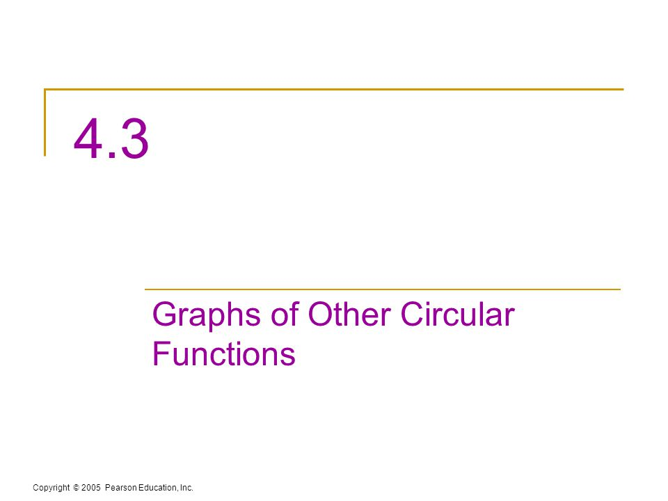 Copyright © 2005 Pearson Education, Inc. 4.3 Graphs of Other Circular Functions