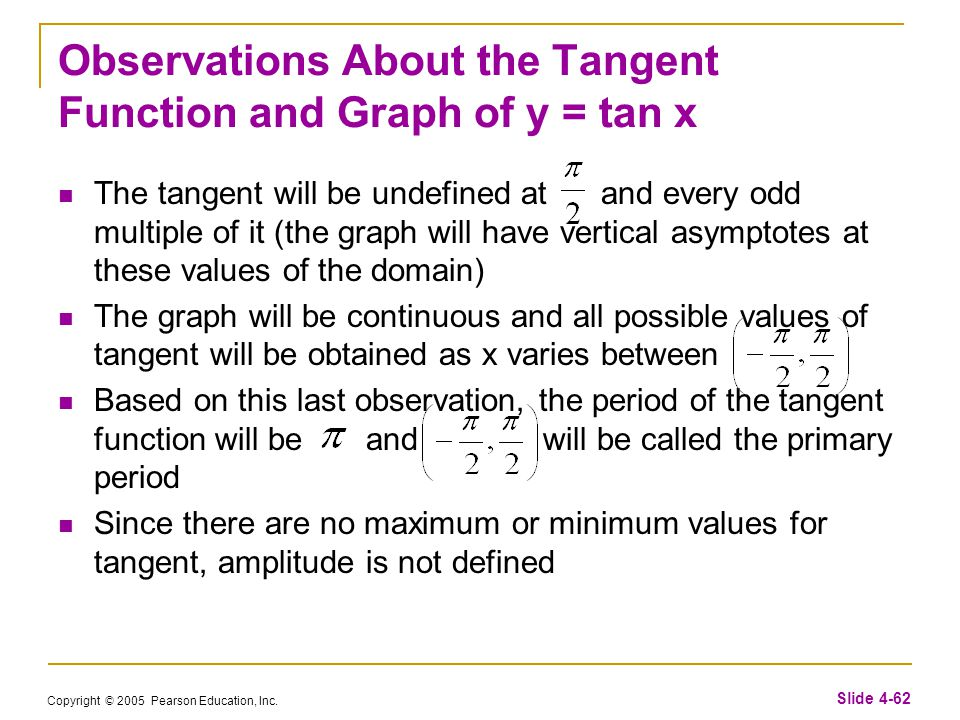 Copyright © 2005 Pearson Education, Inc. Slide 4-62 Observations About the Tangent Function and Graph of y = tan x The tangent will be undefined at an