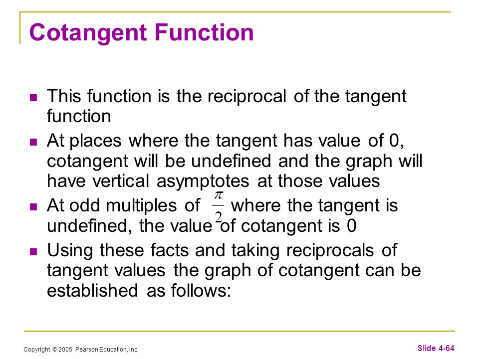 Copyright © 2005 Pearson Education, Inc. Slide 4-64 Cotangent Function This function is the reciprocal of the tangent function At places where the tan
