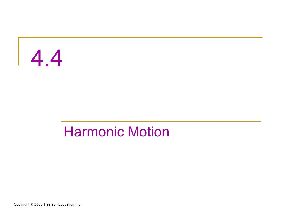 Copyright © 2005 Pearson Education, Inc. 4.4 Harmonic Motion