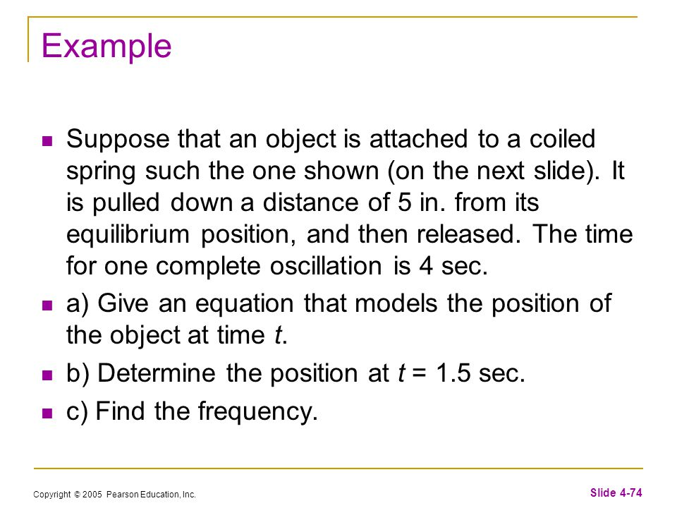Copyright © 2005 Pearson Education, Inc. Slide 4-74 Example Suppose that an object is attached to a coiled spring such the one shown (on the next slid