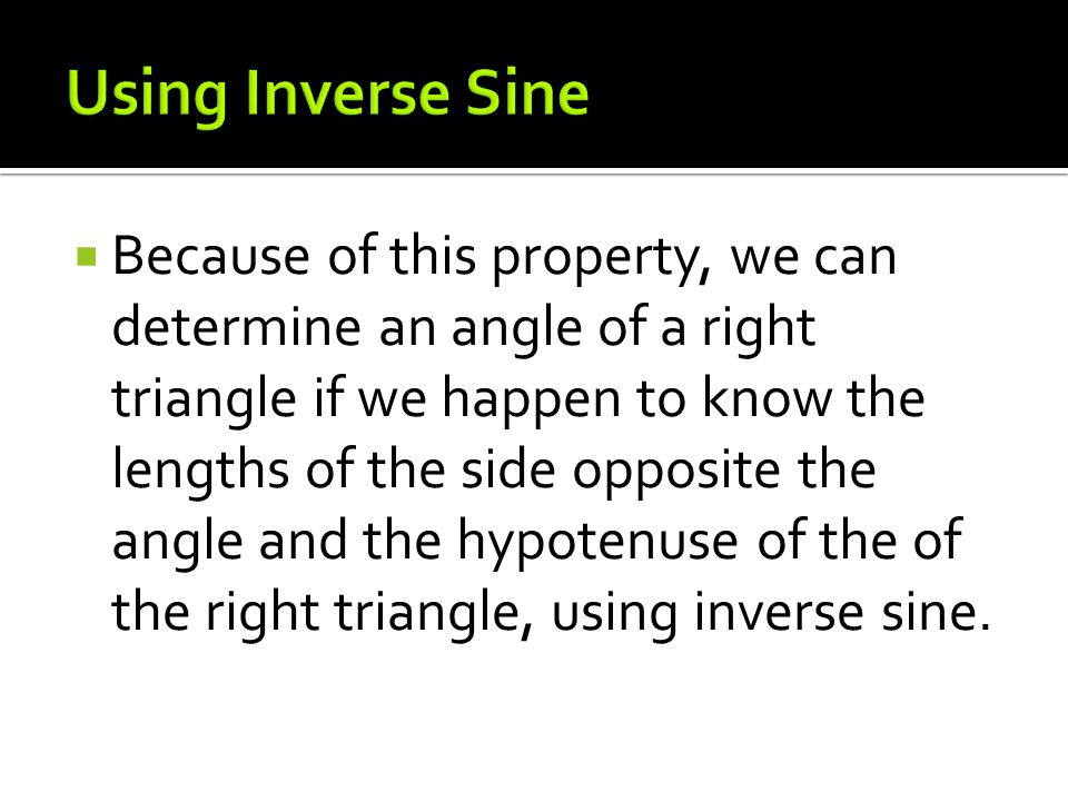  Because of this property, we can determine an angle of a right triangle if we happen to know the lengths of the side opposite the angle and the hypotenuse of the of the right triangle, using inverse sine.