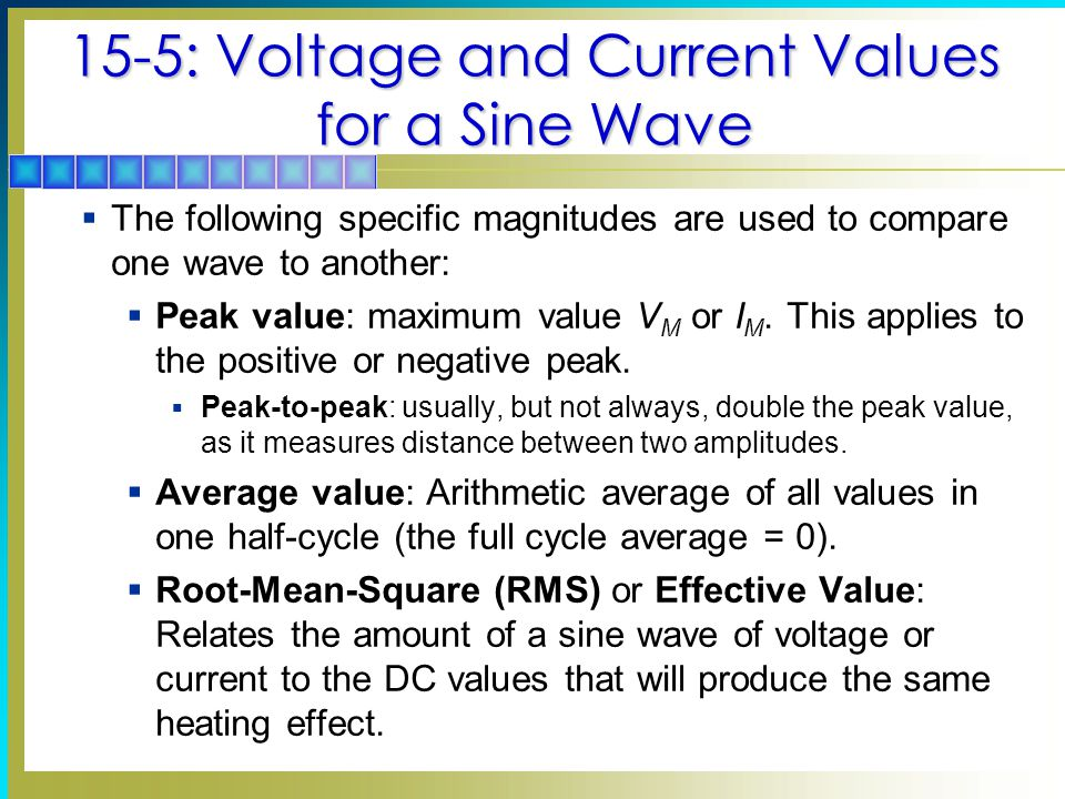 15-5: Voltage and Current Values for a Sine Wave  The following specific magnitudes are used to compare one wave to another:  Peak value: maximum va