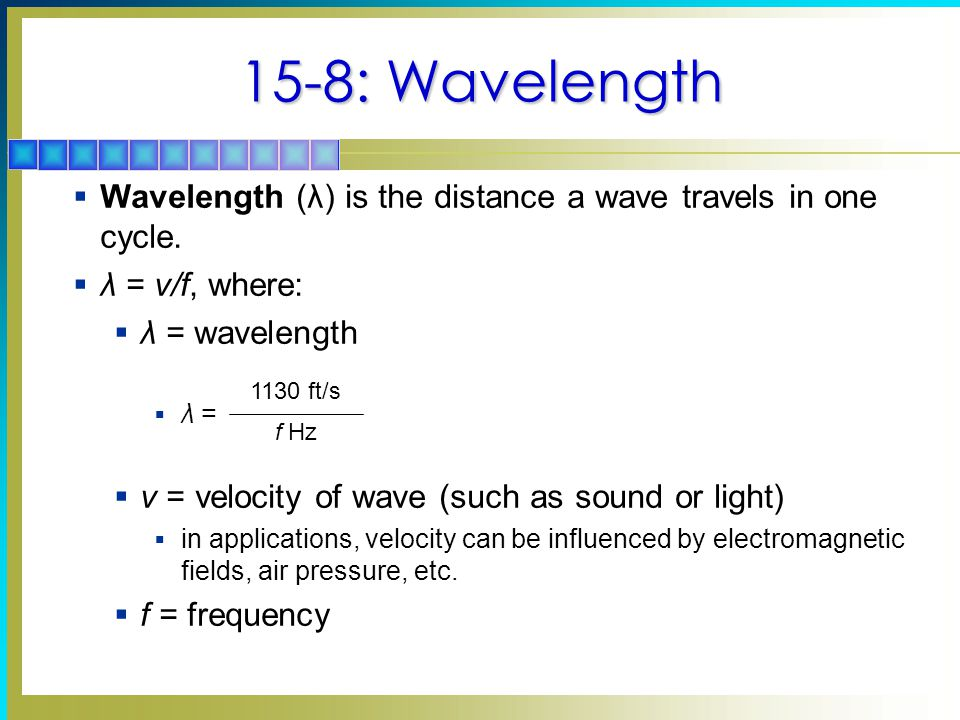 15-8: Wavelength  Wavelength (λ) is the distance a wave travels in one cycle.  λ = v/f, where:  λ = wavelength  λ =  v = velocity of wave (such a