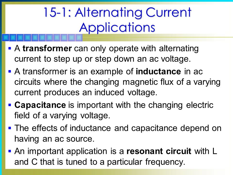 15-1: Alternating Current Applications  A transformer can only operate with alternating current to step up or step down an ac voltage.  A transforme