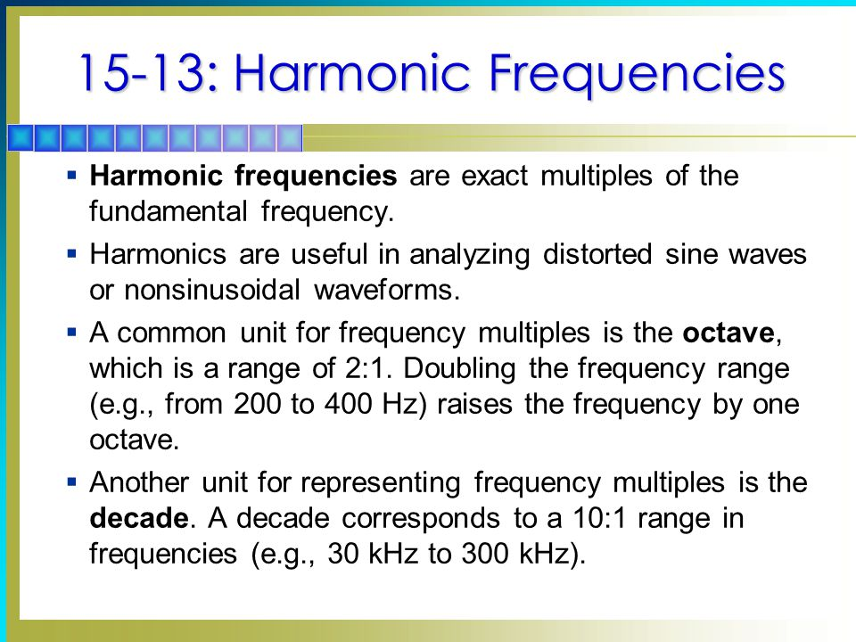 15-13: Harmonic Frequencies  Harmonic frequencies are exact multiples of the fundamental frequency.  Harmonics are useful in analyzing distorted sin