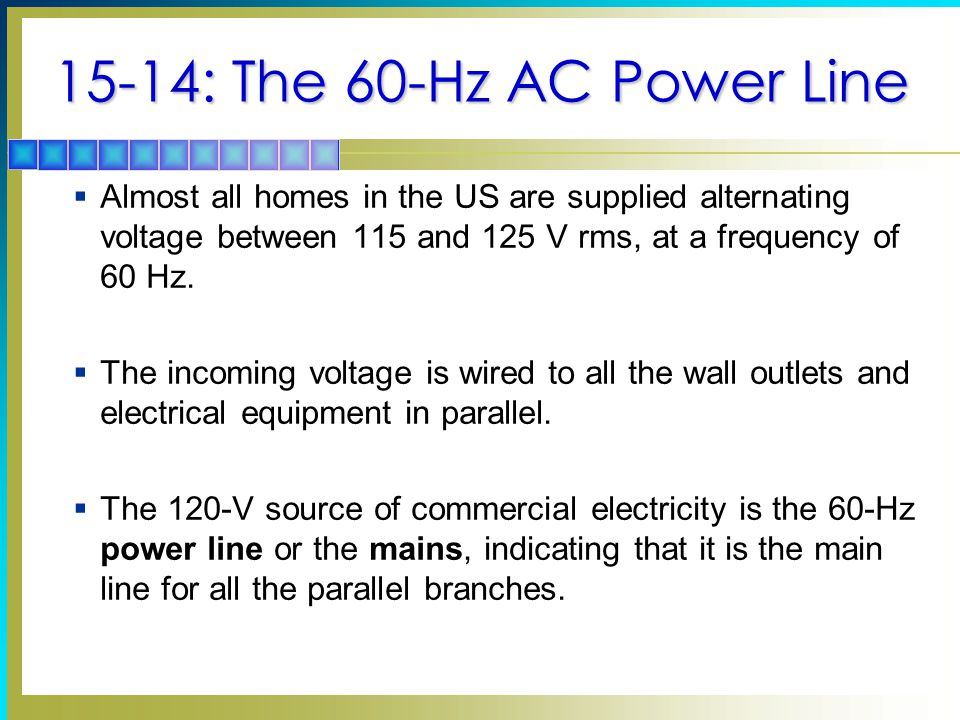 15-14: The 60-Hz AC Power Line  Almost all homes in the US are supplied alternating voltage between 115 and 125 V rms, at a frequency of 60 Hz.  The