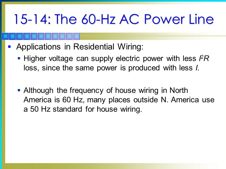 15-14: The 60-Hz AC Power Line  Applications in Residential Wiring:  Higher voltage can supply electric power with less I 2 R loss, since the same p