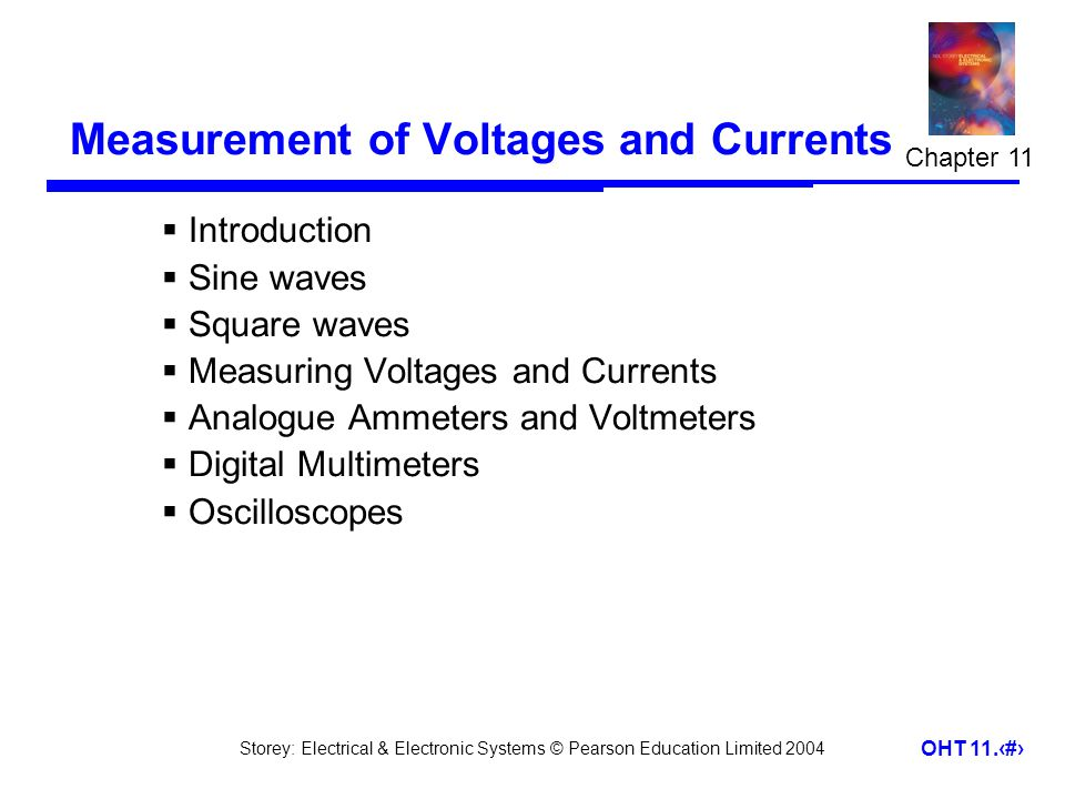 Storey: Electrical & Electronic Systems © Pearson Education Limited 2004 OHT 11.22 Measuring Voltages and Currents  Loading effects – voltage measurement –our measuring instrument will have an effective resistance (R M ) –when measuring voltage we connect a resistance in parallel with the component concerned which changes the resistance in the circuit and therefore changes the voltage we are trying to measure –this effect is known as loading 11.4