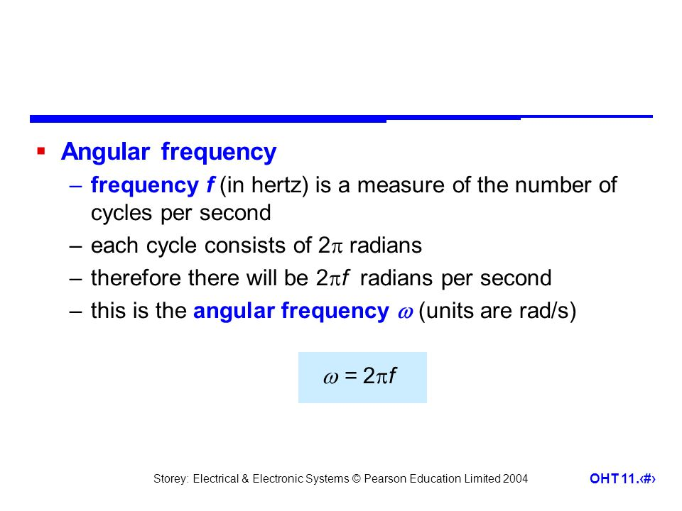 Storey: Electrical & Electronic Systems © Pearson Education Limited 2004 OHT 11.6  Equation of a sine wave –the angular frequency  can be thought of as the rate at which the angle of the sine wave changes –at any time  =  t –therefore v = V p sin  tor v = V p sin 2  ft –similarly i = I p sin  tor i = I p sin 2  ft