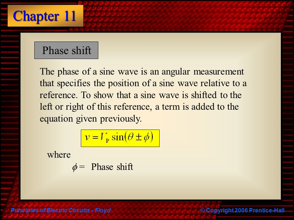 Principles of Electric Circuits - Floyd© Copyright 2006 Prentice-Hall Chapter 11 Phase shift where  = Phase shift The phase of a sine wave is an angu