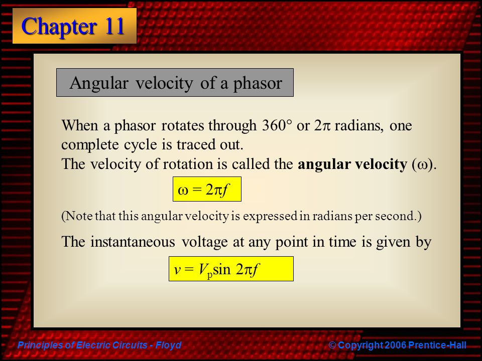 Principles of Electric Circuits - Floyd© Copyright 2006 Prentice-Hall Chapter 11 Angular velocity of a phasor When a phasor rotates through 360  or 2