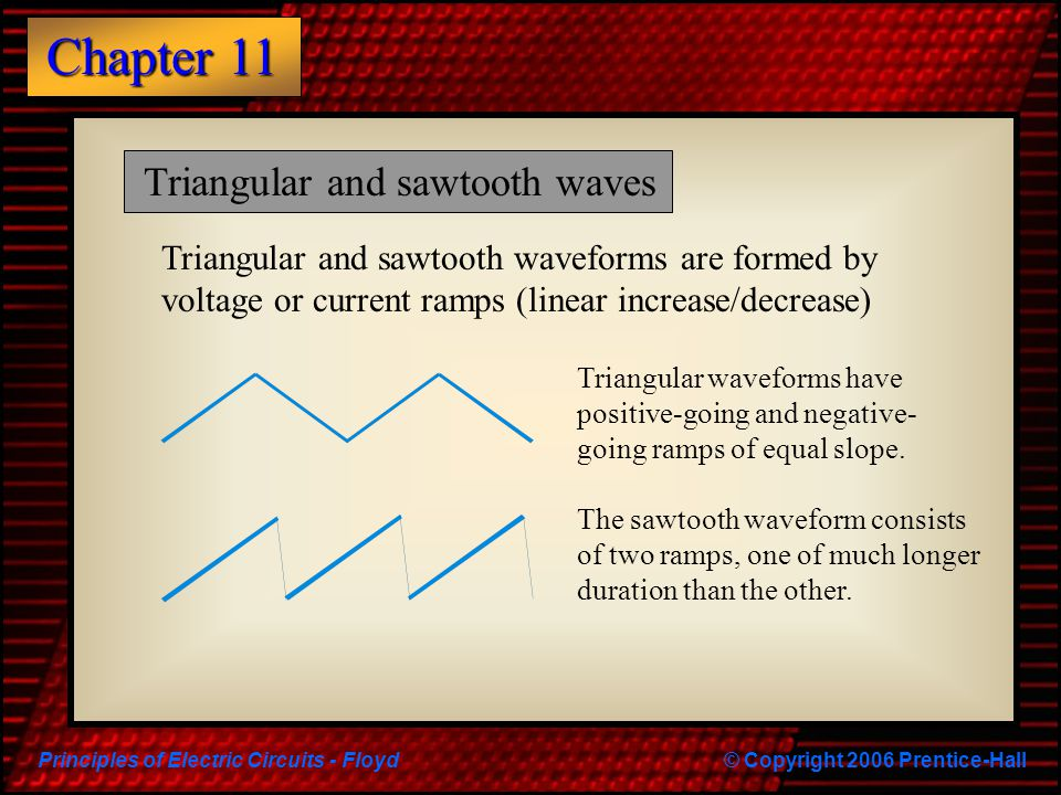 Principles of Electric Circuits - Floyd© Copyright 2006 Prentice-Hall Chapter 11 Triangular and sawtooth waves Triangular and sawtooth waveforms are f
