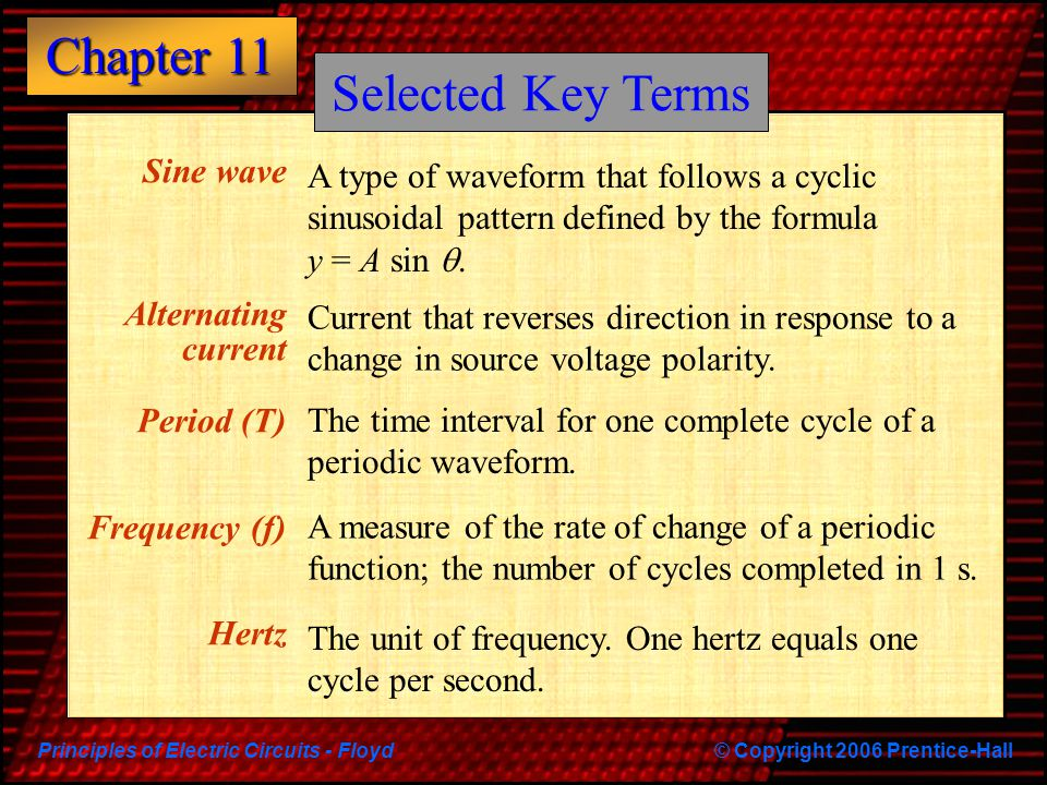 Principles of Electric Circuits - Floyd© Copyright 2006 Prentice-Hall Chapter 11 Sine wave Alternating current Period (T) Frequency (f) Hertz Current