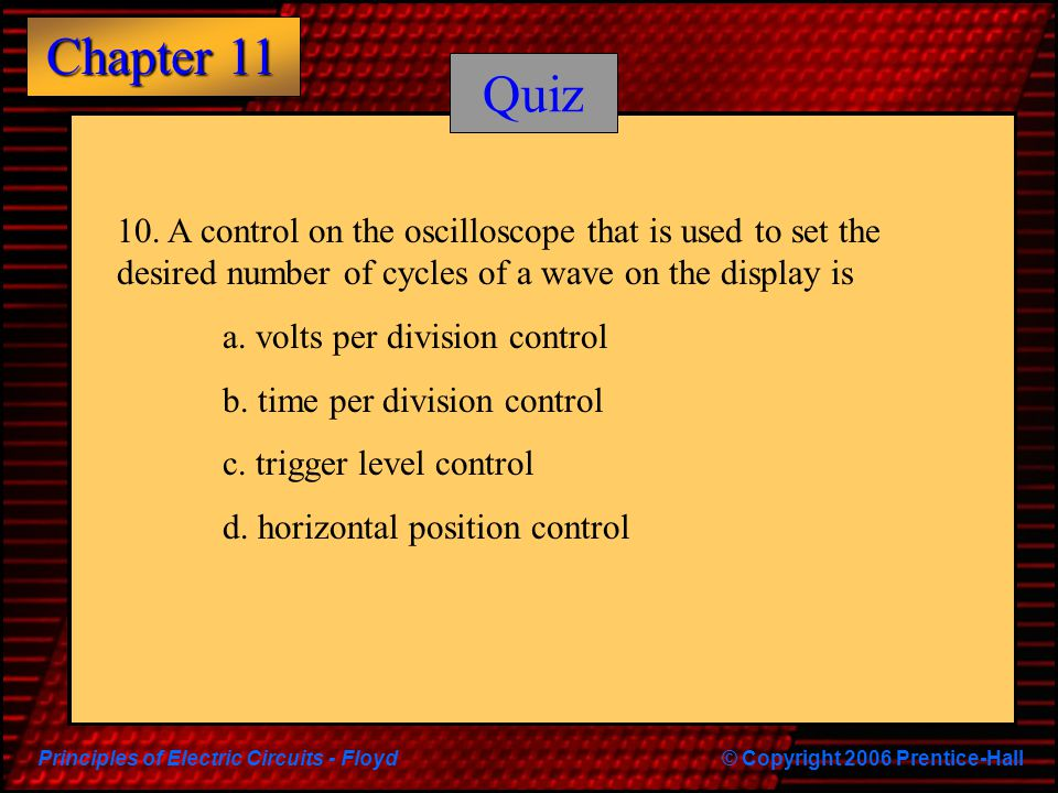 Principles of Electric Circuits - Floyd© Copyright 2006 Prentice-Hall Chapter 11 Quiz 10. A control on the oscilloscope that is used to set the desire