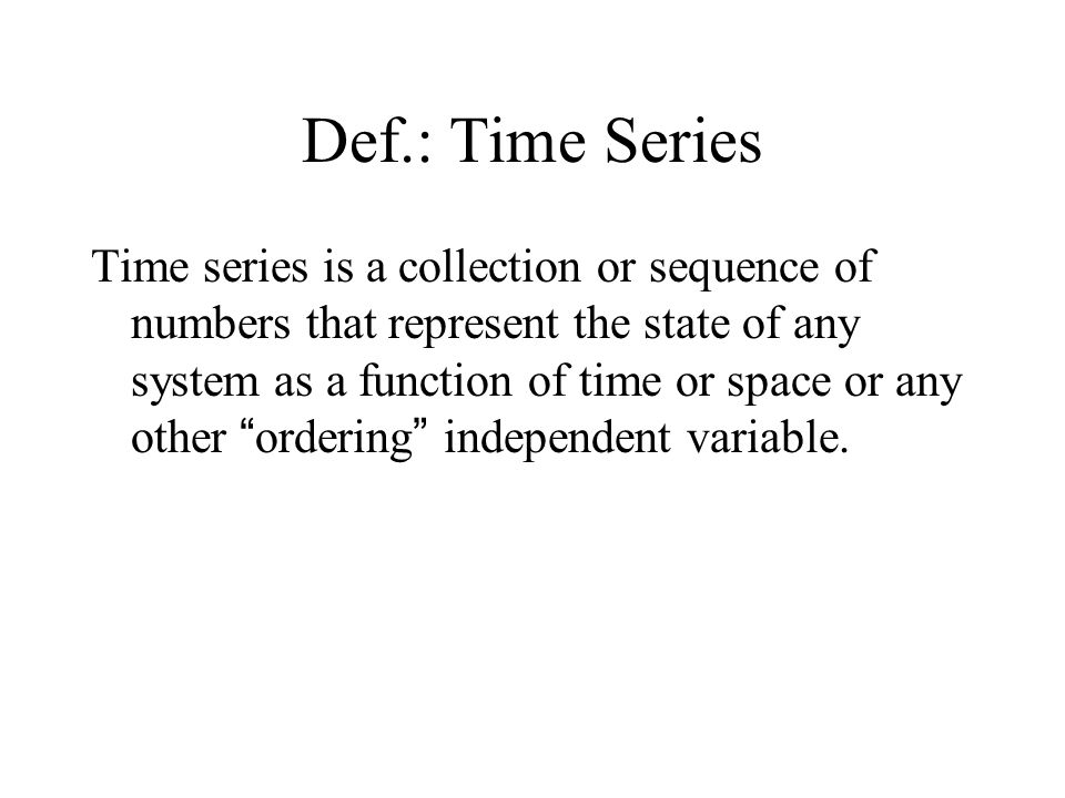 Def.: Time Series Time series is a collection or sequence of numbers that represent the state of any system as a function of time or space or any other ordering independent variable.