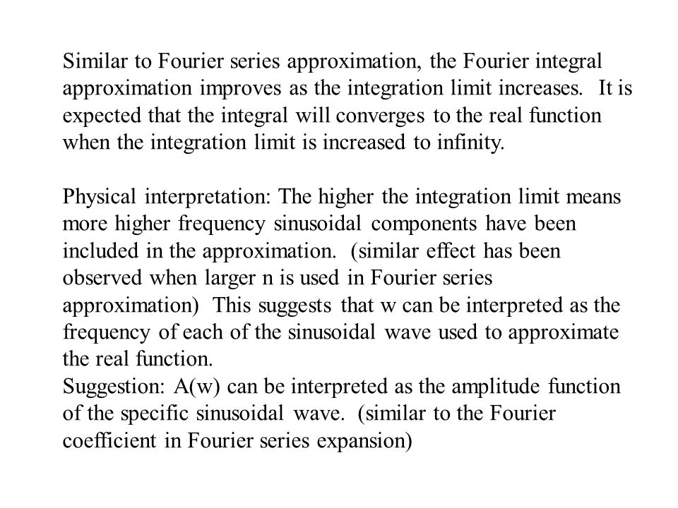 Similar to Fourier series approximation, the Fourier integral approximation improves as the integration limit increases. It is expected that the integ