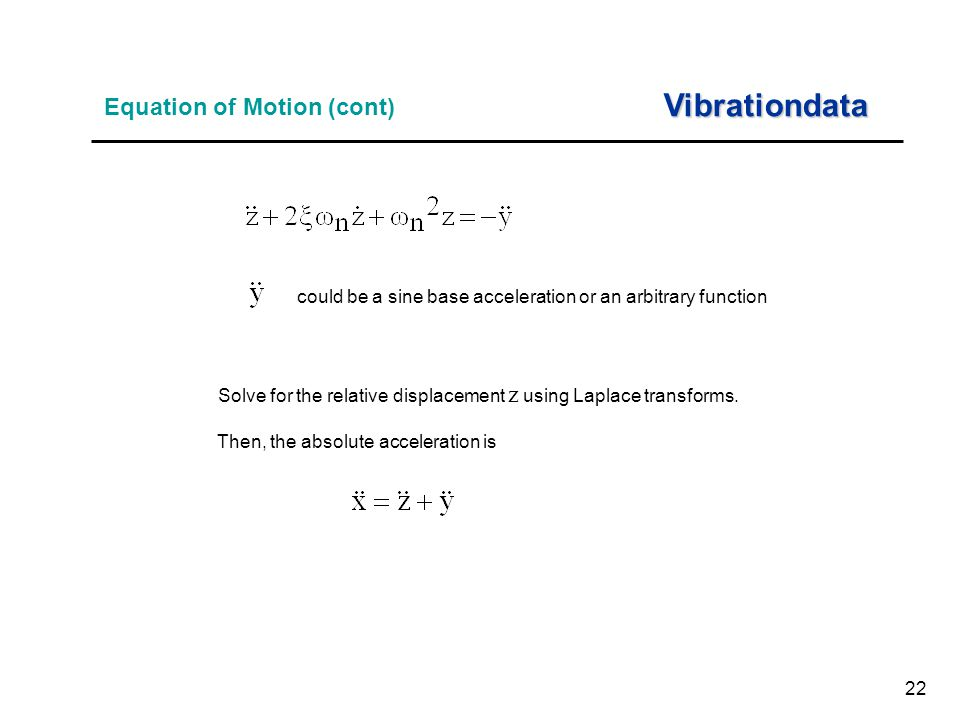 22 Equation of Motion (cont) Vibrationdata Solve for the relative displacement z using Laplace transforms.