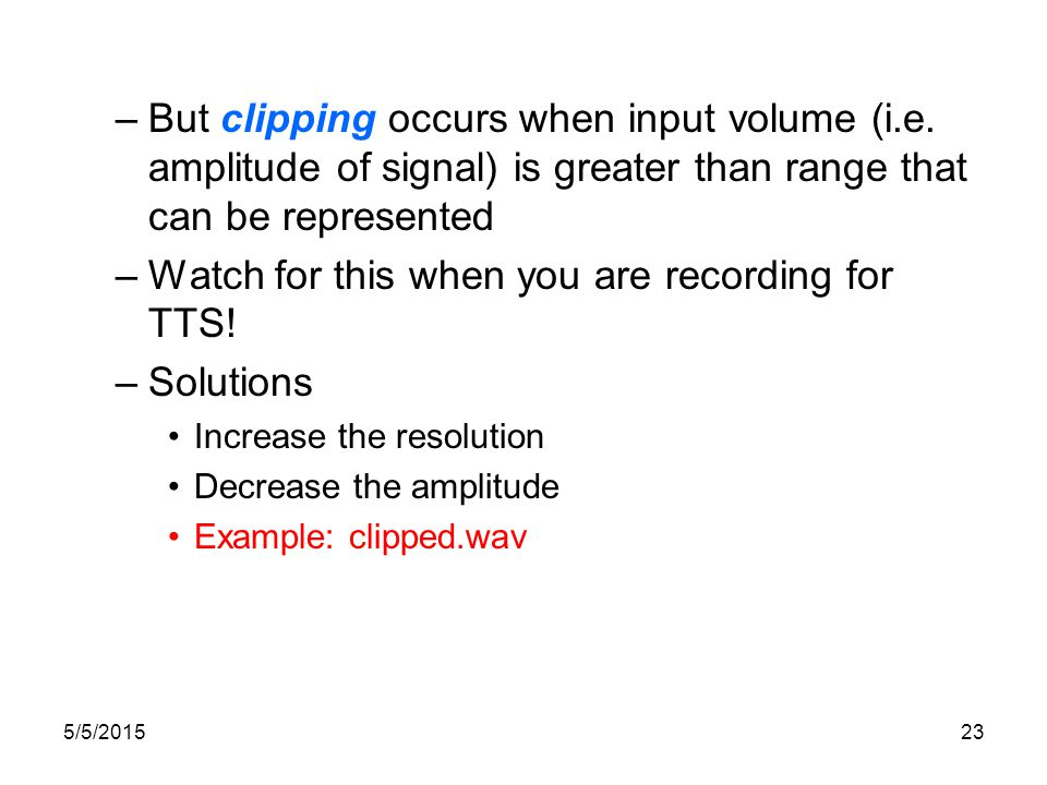 5/5/201522 Quantization Measuring the amplitude at sampling points: what resolution to choose? –Integer representation –8, 12 or 16 bits per sample No