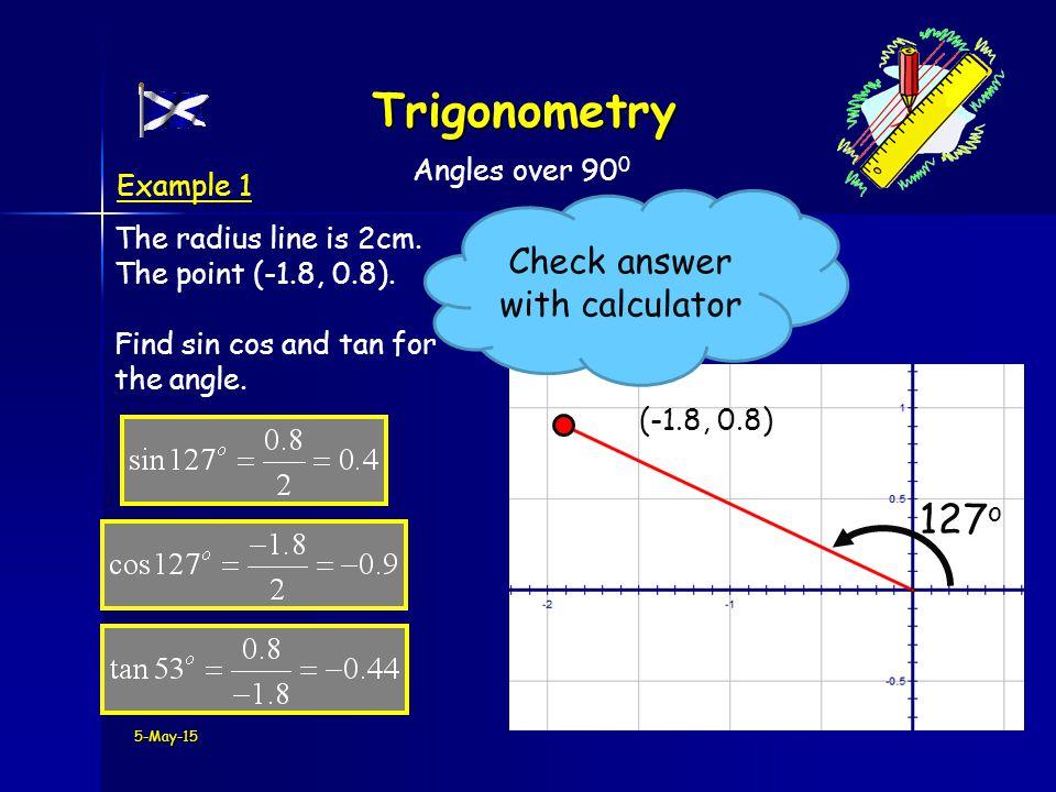 5-May-15 Trigonometry Angles over 90 0 (-1.8, 0.8) 127 o The radius line is 2cm.