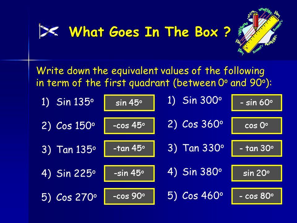 1)Sin 135 o 2)Cos 150 o 3)Tan 135 o 4)Sin 225 o 5)Cos 270 o What Goes In The Box .