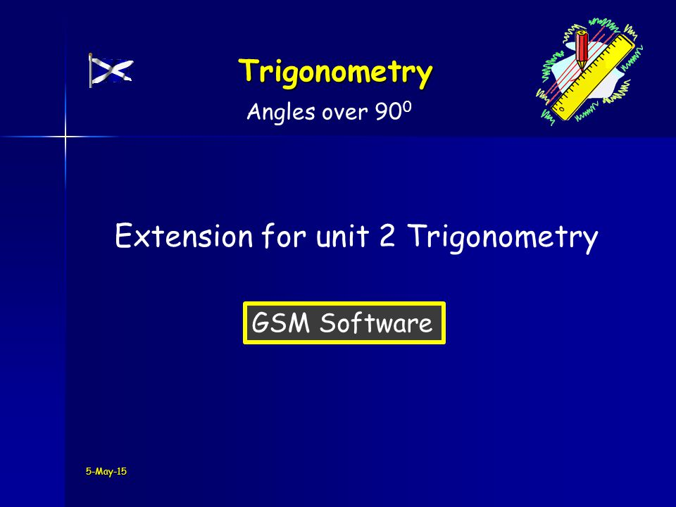 5-May-15 Trigonometry Angles over 90 0 Extension for unit 2 Trigonometry GSM Software