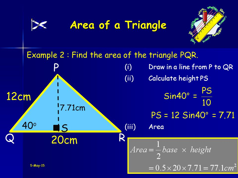 5-May-15 Area of a Triangle Q P 20cm R 12cm Example 2 : Find the area of the triangle PQR.