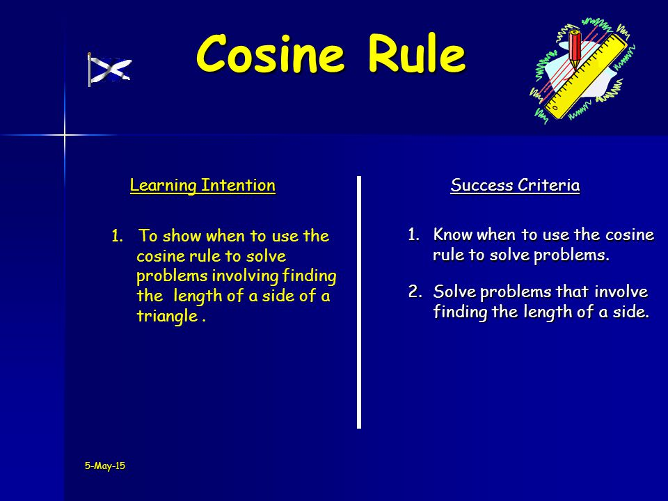 5-May-15 Learning Intention Success Criteria 1.Know when to use the cosine rule to solve problems.