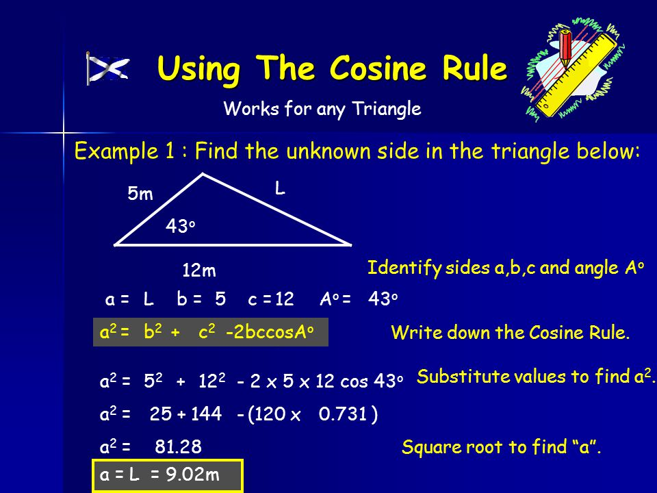 Using The Cosine Rule Example 1 : Find the unknown side in the triangle below: L 5m 12m 43 o Identify sides a,b,c and angle A o a =Lb =5c =12A o =43 o Write down the Cosine Rule.
