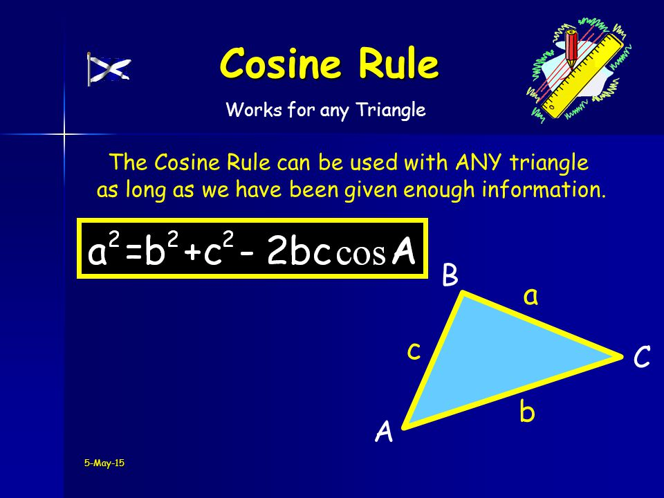 C B A 5-May-15 Cosine Rule a b c The Cosine Rule can be used with ANY triangle as long as we have been given enough information.
