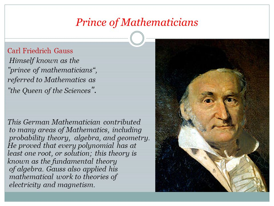 Prince of Mathematicians Carl Friedrich Gauss Himself known as the prince of mathematicians , referred to Mathematics as the Queen of the Sciences .