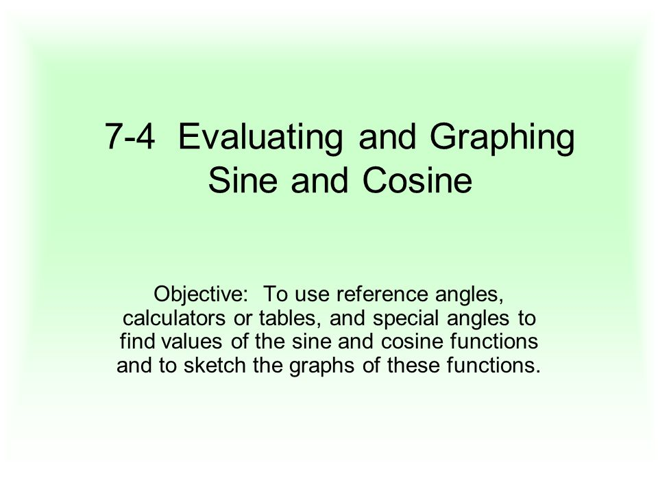 7-4 Evaluating and Graphing Sine and Cosine Objective: To use reference angles, calculators or tables, and special angles to find values of the sine and cosine functions and to sketch the graphs of these functions.