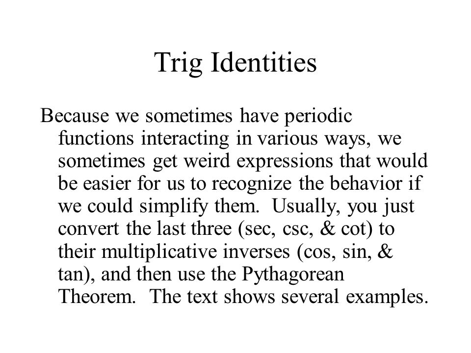 Trig Identities Because we sometimes have periodic functions interacting in various ways, we sometimes get weird expressions that would be easier for us to recognize the behavior if we could simplify them.