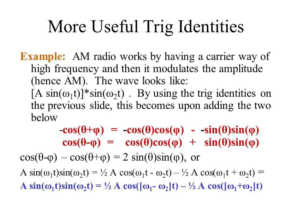 More Useful Trig Identities Example: AM radio works by having a carrier way of high frequency and then it modulates the amplitude (hence AM).