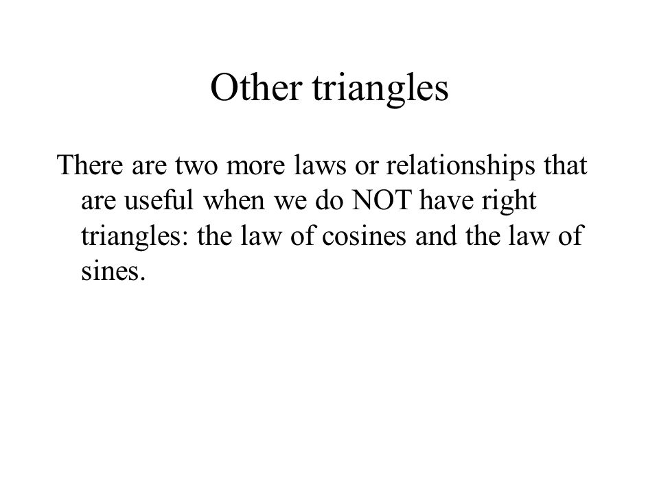 Other triangles There are two more laws or relationships that are useful when we do NOT have right triangles: the law of cosines and the law of sines.