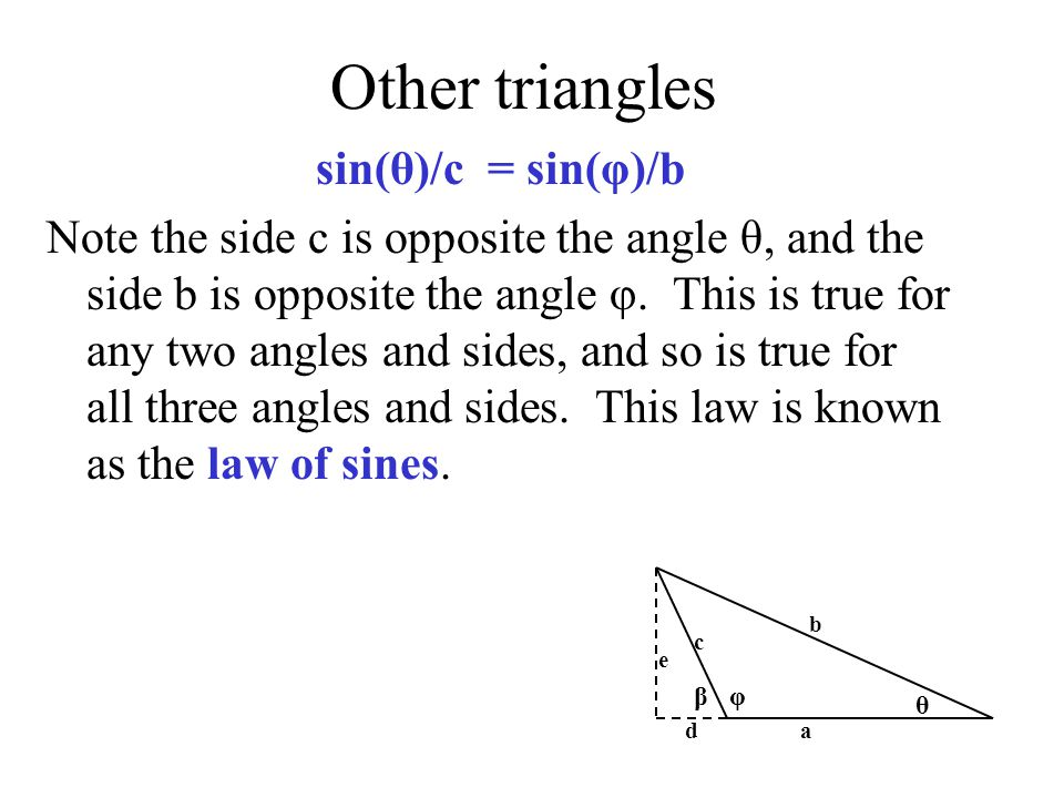 Other triangles sin(θ)/c = sin(φ)/b Note the side c is opposite the angle θ, and the side b is opposite the angle φ.