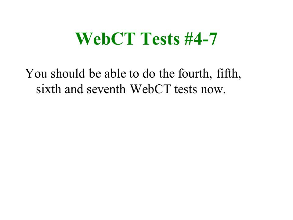 WebCT Tests #4-7 You should be able to do the fourth, fifth, sixth and seventh WebCT tests now.