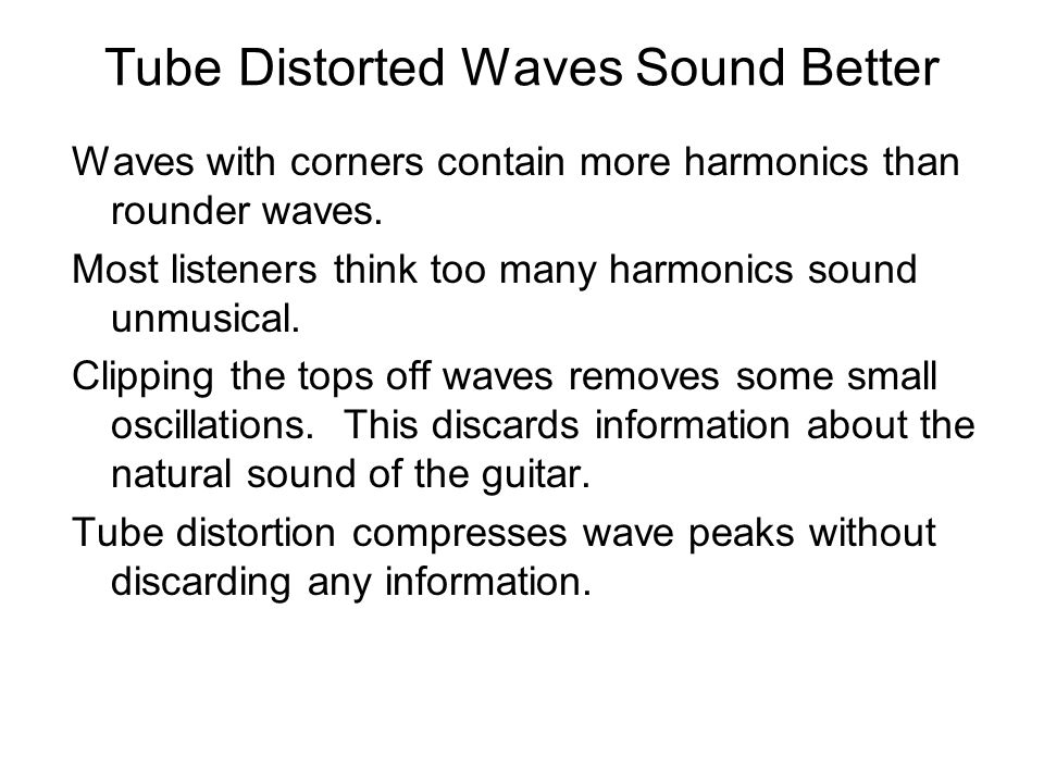 Tube Distorted Waves Sound Better Waves with corners contain more harmonics than rounder waves.