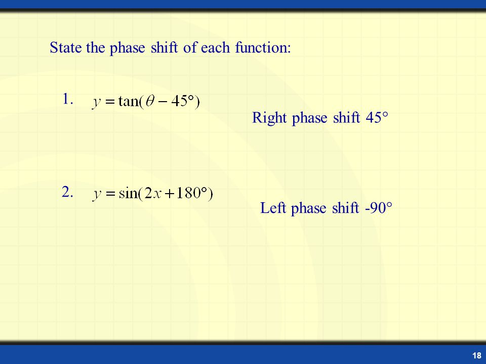 18 State the phase shift of each function: 1. 2. Right phase shift 45° Left phase shift -90°