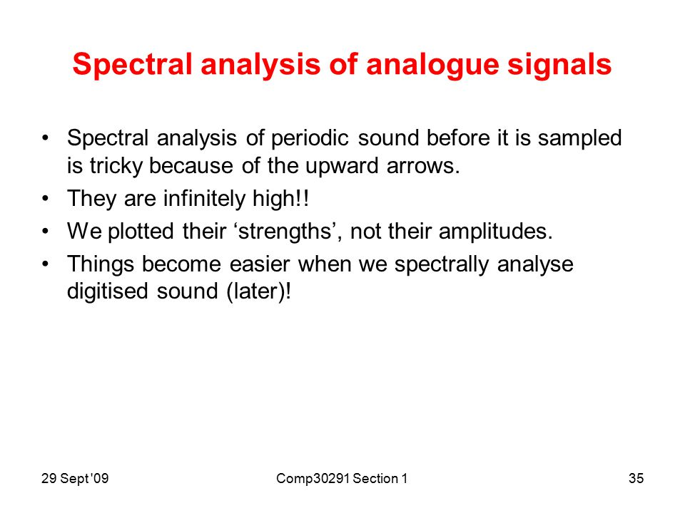 29 Sept 09Comp30291 Section 134 Spectral analysis of musical note Power spectral density f Hz F 'Fundamental' sine-wave at F Hz & lots of sine-wave 'harmonics' at 2F, 3F, etc.