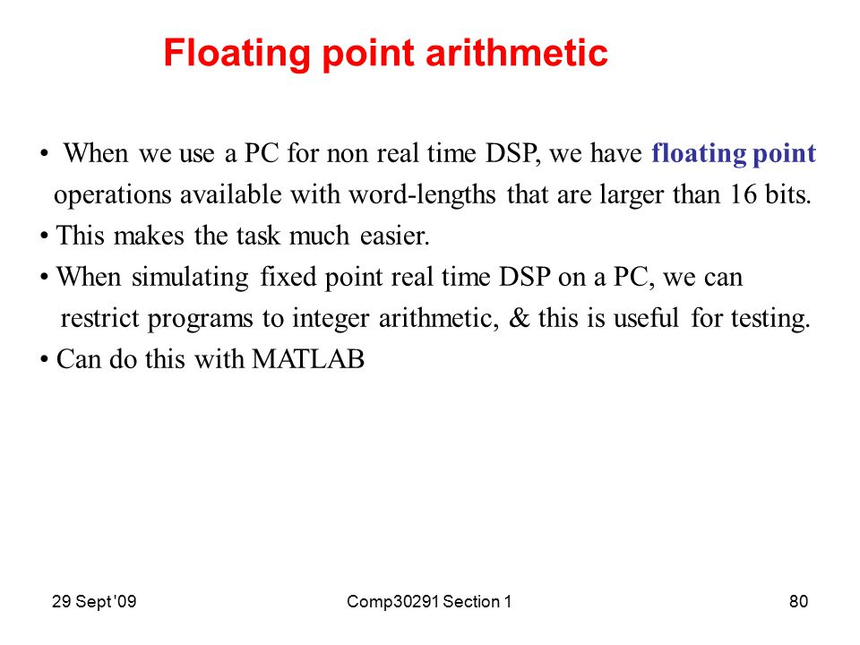 29 Sept 09Comp30291 Section 179 Real time DSP often uses fixed point microprocessors since they consume less power & are less expensive than floating point devices.