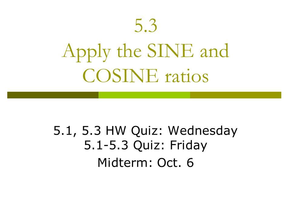 5.3 Apply the SINE and COSINE ratios 5.1, 5.3 HW Quiz: Wednesday 5.1-5.3 Quiz: Friday Midterm: Oct. 6